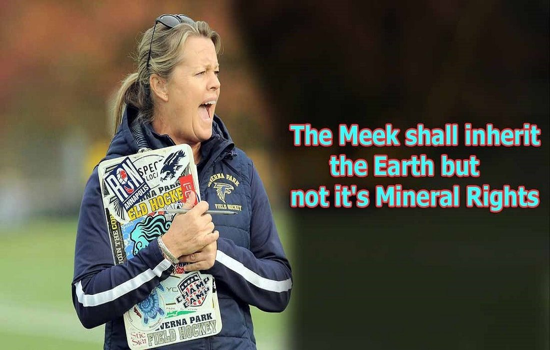 The Meek shall inherit the Earth but not it's Mineral Rights
