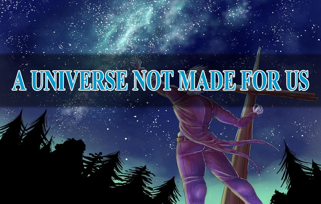 A UNIVERSE NOT MADE FOR US