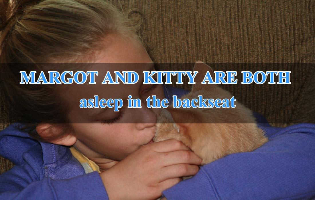 MARGOT AND KITTY ARE BOTH asleep in the backseat.